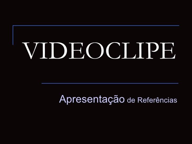 VIDEOCLIPE  Apresentação de Referências