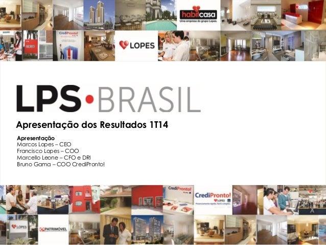 .Apresentação dos Resultados 1T14 Apresentação Marcos Lopes – CEO Francisco Lopes – COO Marcello Leone – CFO e DRI Bruno G...