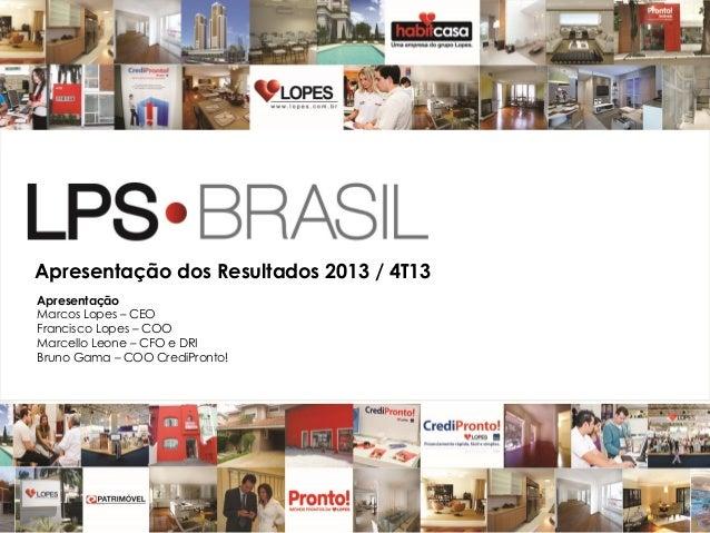 Apresentação dos Resultados 2013 / 4T13 Apresentação Marcos Lopes – CEO Francisco Lopes – COO Marcello Leone – CFO e DRI B...