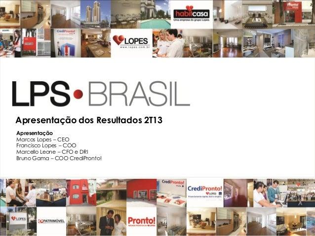 1 Apresentação dos Resultados 2T13 Apresentação Marcos Lopes – CEO Francisco Lopes – COO Marcello Leone – CFO e DRI Bruno ...
