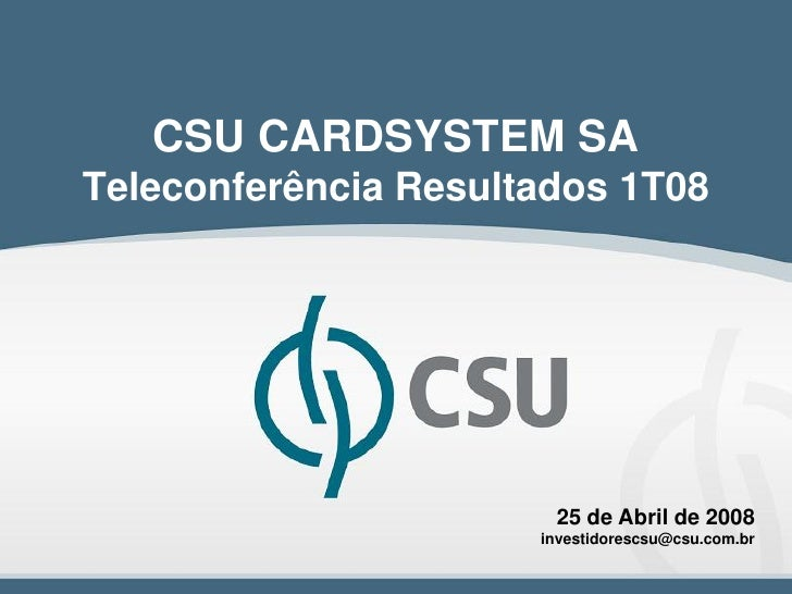 CSU CARDSYSTEM SATeleconferência Resultados 1T08                       25 de Abril de 2008                      investidor...