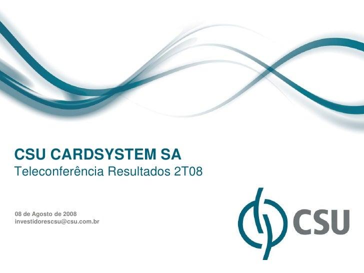 CSU CARDSYSTEM SATeleconferência Resultados 2T0808 de Agosto de 2008investidorescsu@csu.com.br