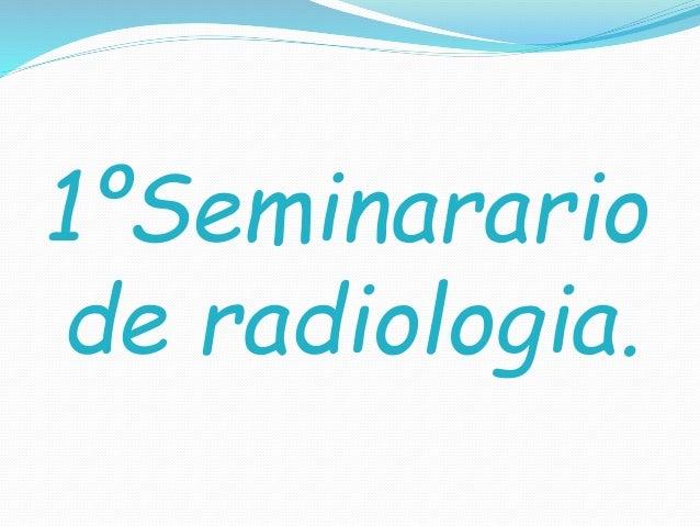 1ºSeminarario de radiologia.