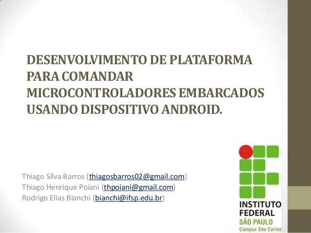 DESENVOLVIMENTODE PLATAFORMA PARACOMANDAR MICROCONTROLADORESEMBARCADOS USANDODISPOSITIVOANDROID. Thiago Silva Barros (thia...