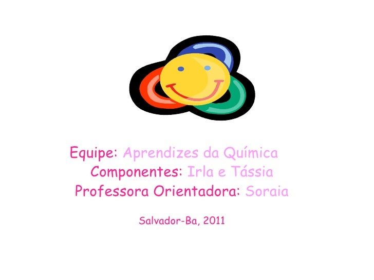 Equipe:  Aprendizes da Química Componentes:  Irla e Tássia Professora Orientadora:  Soraia Salvador-Ba, 2011