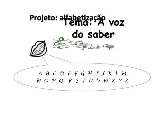 Projeto: alfabetização  Tema: A voz do saber  A B C D E F G H I J K L M N O P Q R S T U V W X Y Z