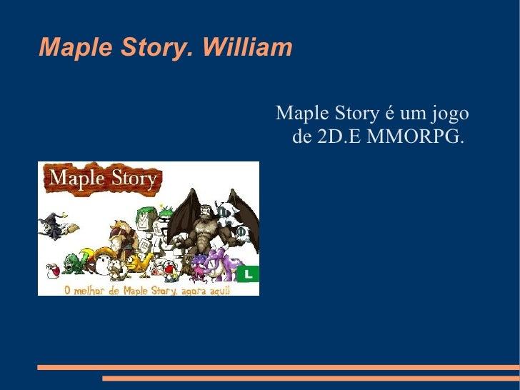 Maple Story. William  <ul><li>Maple Story é um jogo de 2D.E MMORPG. </li></ul>