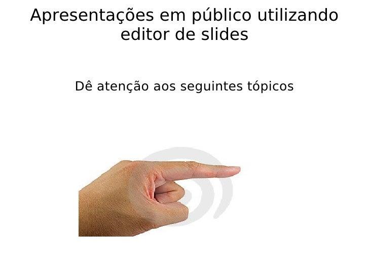 Apresentações em público utilizando editor de slides Dê atenção aos seguintes tópicos