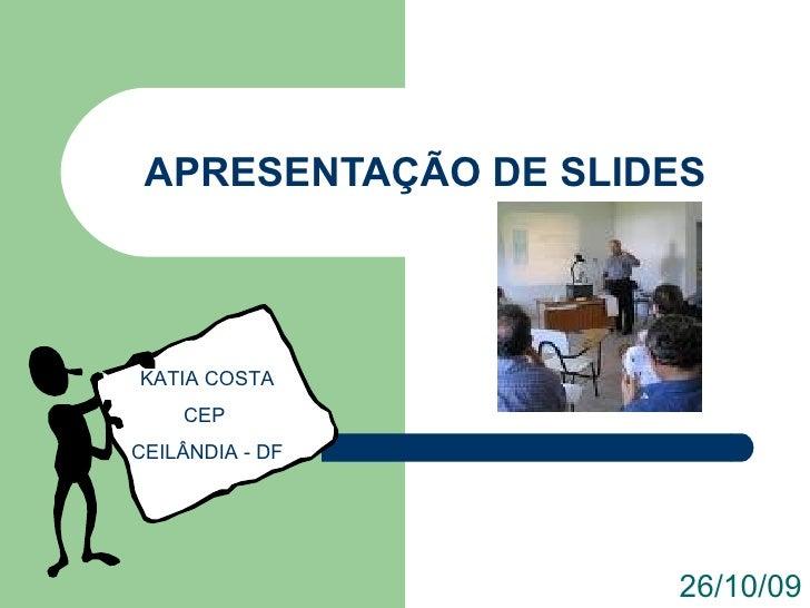 APRESENTAÇÃO DE SLIDES 26/10/09 KATIA COSTA CEP  CEILÂNDIA - DF