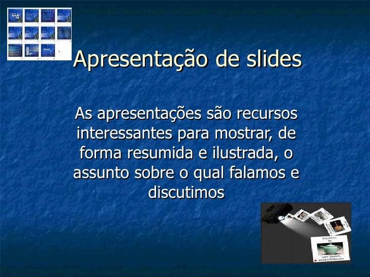 Apresentação de slides As apresentações são recursos interessantes para mostrar, de forma resumida e ilustrada, o assunto ...