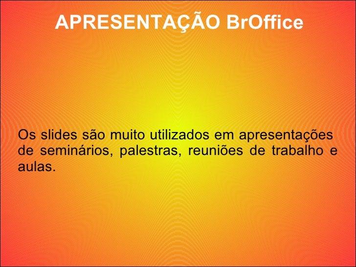 APRESENTAÇÃO BrOffice Os slides são muito utilizados em apresentações  de seminários, palestras, reuniões de trabalho e au...