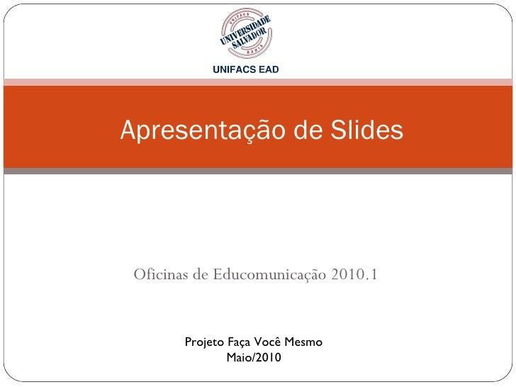 Oficinas de Educomunicação 2010.1  Apresentação de Slides Projeto Faça Você Mesmo Maio/2010