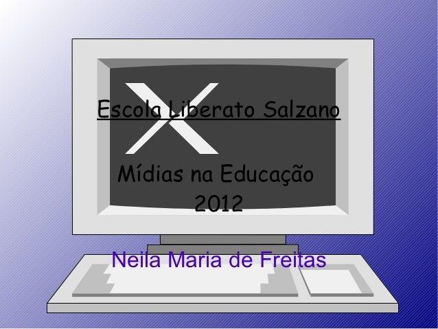 Escola Liberato Salzano Mídias na Educação        2012 Neila Maria de Freitas