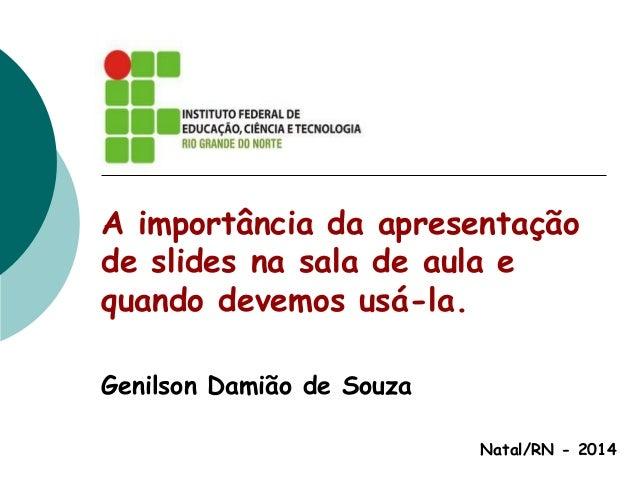 A importância da apresentação de slides na sala de aula e quando devemos usá-la. Genilson Damião de Souza Natal/RN - 2014
