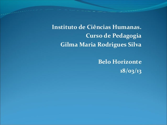 Instituto de Ciências Humanas.Curso de PedagogiaGilma Maria Rodrigues SilvaBelo Horizonte18/03/13