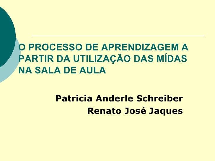 O PROCESSO DE APRENDIZAGEM A PARTIR DA UTILIZAÇÃO DAS MÍDAS NA SALA DE AULA Patricia Anderle Schreiber  Renato José Jaques