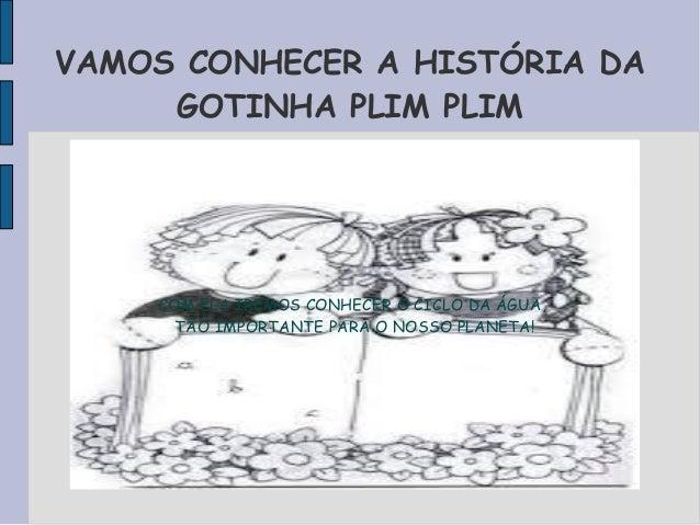 VAMOS CONHECER A HISTÓRIA DA  GOTINHA PLIM PLIM  COM ELA IREMOS CONHECER O CICLO DA ÁGUA,  TÃO IMPORTANTE PARA O NOSSO PLA...