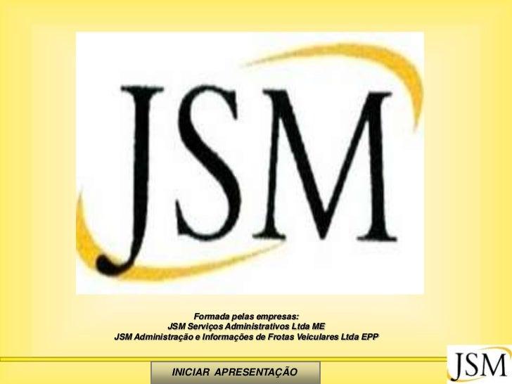 Formada pelas empresas:           JSM Serviços Administrativos Ltda MEJSM Administração e Informações de Frotas Veiculares...