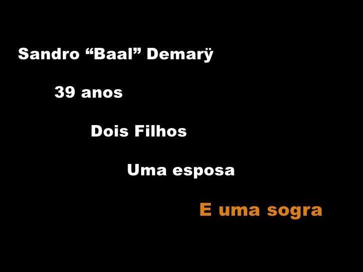 """Sandro """"Baal"""" Demarÿ<br />39 anos<br />Dois Filhos<br />Uma esposa<br />E uma sogra<br />"""