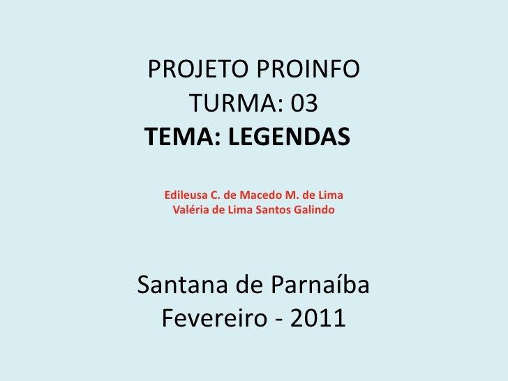 PROJETO PROINFOTURMA: 03 TEMA: LEGENDAS Edileusa C. de Macedo M. de LimaValéria de Lima Santos GalindoSantana de P...