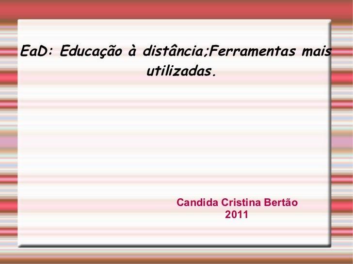 EaD: Educação à distância;Ferramentas mais utilizadas. Candida Cristina Bertão 2011