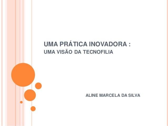UMA PRÁTICA INOVADORA :UMA VISÃO DA TECNOFILIA             ALINE MARCELA DA SILVA