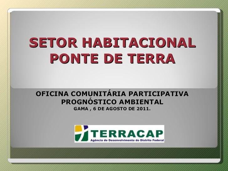 SETOR HABITACIONAL PONTE DE TERRA     OFICINA COMUNITÁRIA PARTICIPATIVA PROGNÓSTICO AMBIENTAL GAMA , 6 DE AGOSTO DE 2011.