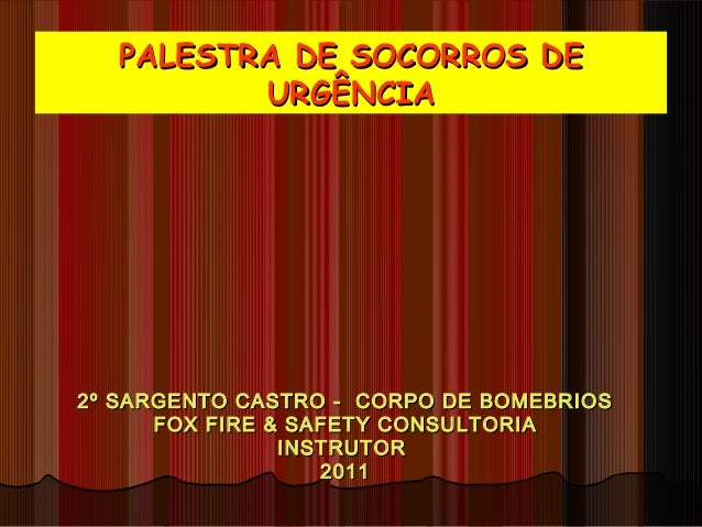 PALESTRA DE SOCORROS DEPALESTRA DE SOCORROS DE URGÊNCIAURGÊNCIA 2º SARGENTO CASTRO - CORPO DE BOMEBRIOS2º SARGENTO CASTRO ...