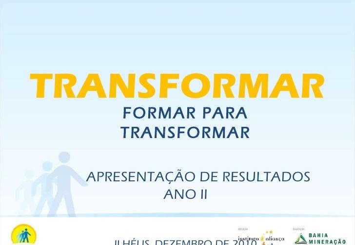 FORMAR PARA TRANSFORMAR APRESENTAÇÃO DE RESULTADOS ANO II ILHÉUS, DEZEMBRO DE 2010 TRANSFORMAR