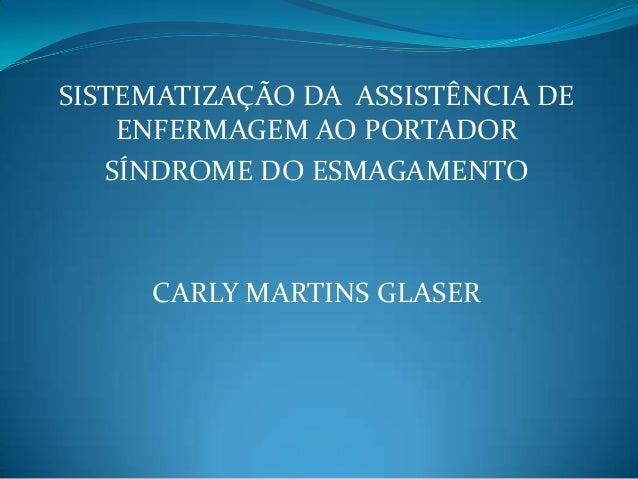 SISTEMATIZAÇÃO DA ASSISTÊNCIA DE ENFERMAGEM AO PORTADOR SÍNDROME DO ESMAGAMENTO CARLY MARTINS GLASER