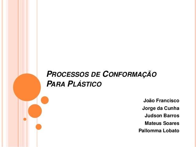 PROCESSOS DE CONFORMAÇÃO PARA PLÁSTICO João Francisco Jorge da Cunha Judson Barros Mateus Soares Pallomma Lobato