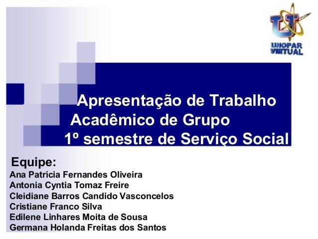 Apresentação de TrabalhoAcadêmico de Grupo1º semestre de Serviço SocialAna Patrícia Fernandes OliveiraAntonia Cyntia Tomaz...