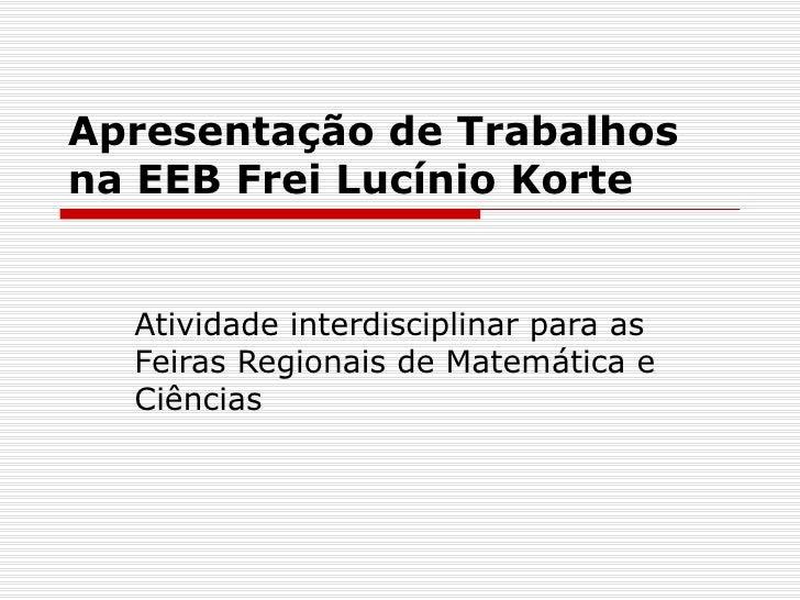 Apresentação de Trabalhos na EEB Frei Lucínio Korte Atividade interdisciplinar para as Feiras Regionais de Matemática e Ci...