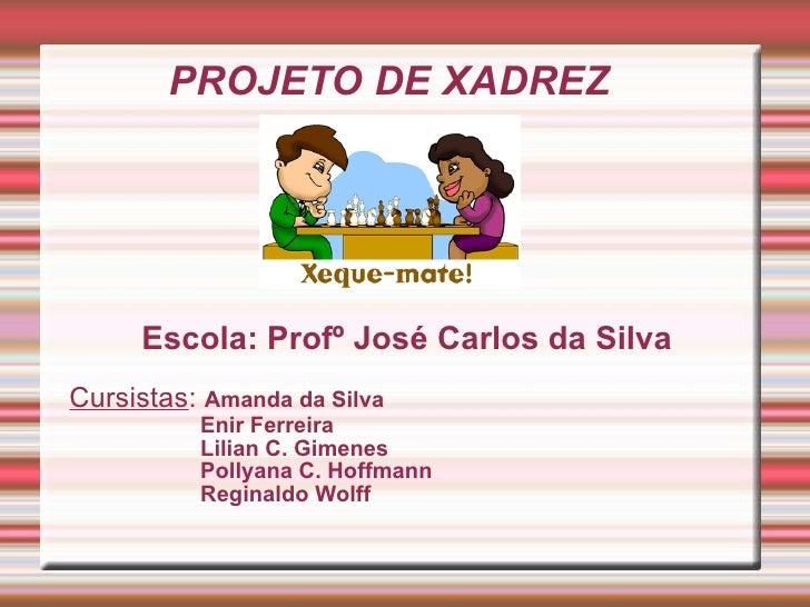 PROJETO DE XADREZ Escola: Profº José Carlos da Silva Cursistas :  Amanda da Silva Enir Ferreira Lilian C. Gimenes Pollyana...