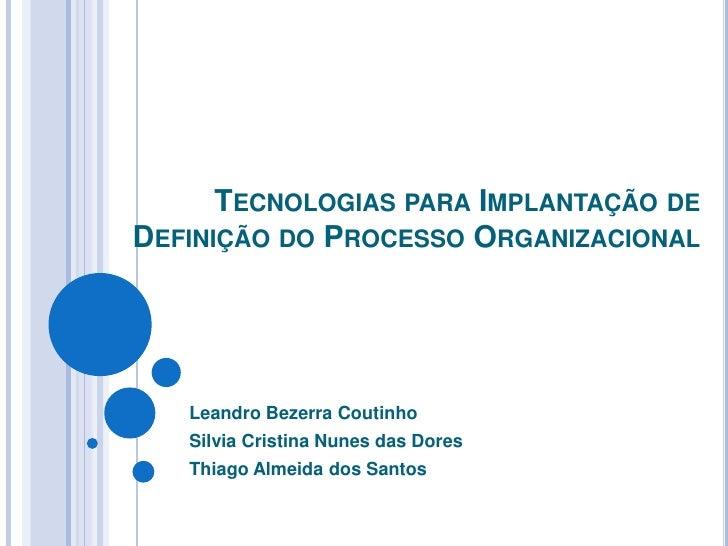Tecnologias para Implantação de Definição do Processo Organizacional<br />Leandro Bezerra Coutinho<br />Silvia Cristina Nu...