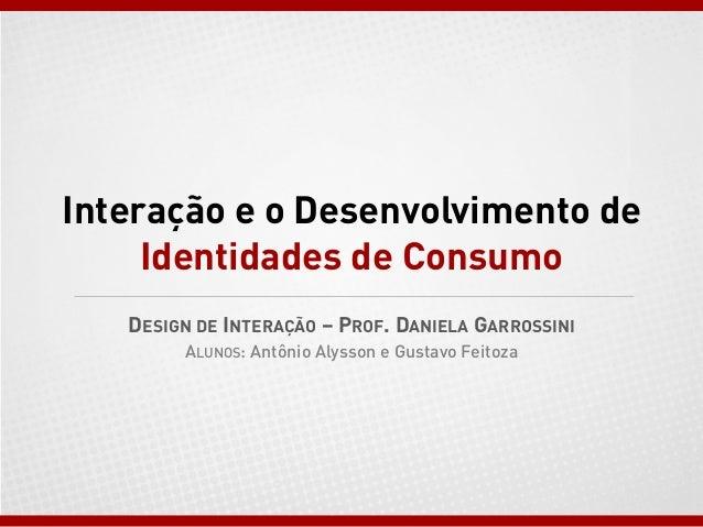 Interação e o Desenvolvimento de Identidades de Consumo DESIGN DE INTERAÇÃO – PROF. DANIELA GARROSSINI ALUNOS: Antônio Aly...
