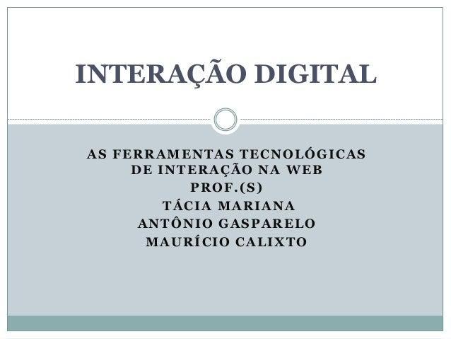INTERAÇÃO DIGITAL AS FERRAMENTAS TECNOLÓGICAS DE INTERAÇÃO NA WEB PROF.(S) TÁCIA MARIANA ANTÔNIO GASPARELO MAURÍCIO CALIXT...