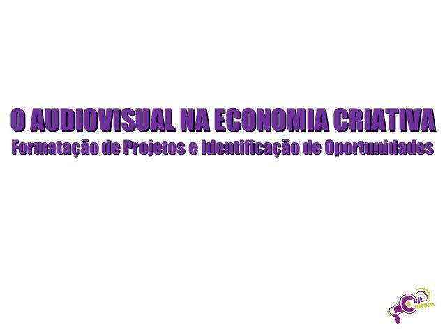 O AUDIOVISUAL NA ECONOMIA CRIATIVA Formatação de Projetos e Identificação de Oportunidades