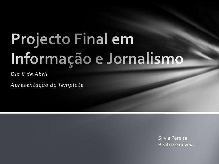 Dia 8 de Abril<br />Apresentação do Template<br />Projecto Final em Informação e Jornalismo<br />Sílvia Pereira<br />Beatr...