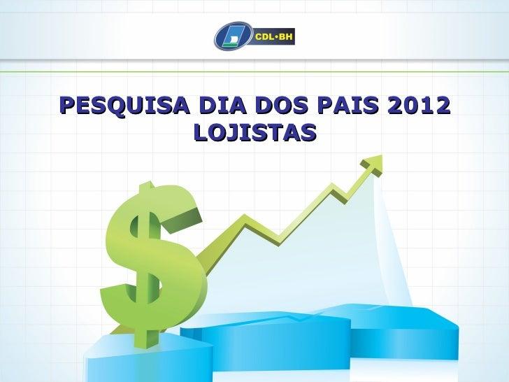 PESQUISA DIA DOS PAIS 2012        LOJISTAS