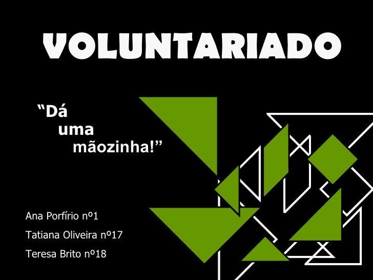"""VOLUNTARIADO """" Dá uma mãozinha!"""" Ana Porfírio nº1 Tatiana Oliveira nº17 Teresa Brito nº18"""