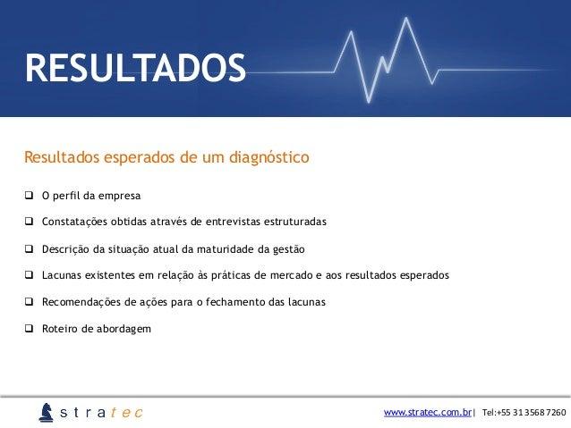 Resultados esperados de um diagnóstico www.stratec.com.br  Tel:+55  31  3568  7260 RESULTADOS q O perfil da empres...
