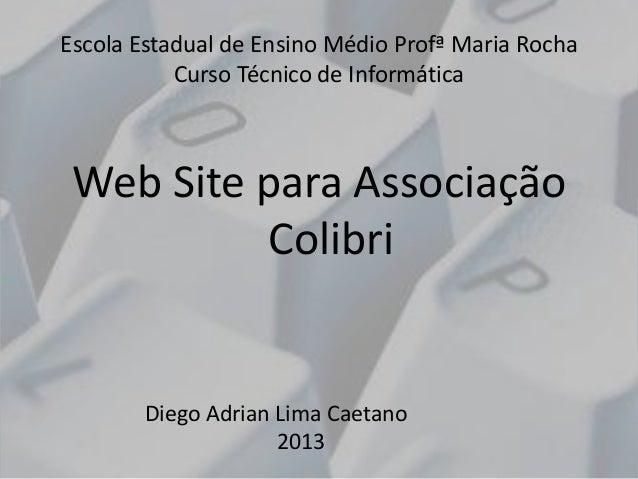 Escola Estadual de Ensino Médio Profª Maria Rocha Curso Técnico de Informática  Web Site para Associação Colibri  Diego Ad...