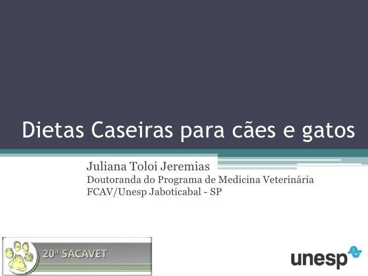 Dietas Caseiras para cães e gatos<br />Juliana Toloi JeremiasDoutoranda do Programa de Medicina Veterinária FCAV/Unesp Jab...