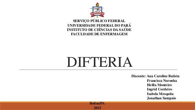 DIFTERIA SERVIÇO PÚBLICO FEDERAL UNIVERSIDADE FEDERAL DO PARÁ INSTITUTO DE CIÊNCIAS DA SAÚDE FACULDADE DE ENFERMAGEM Disce...