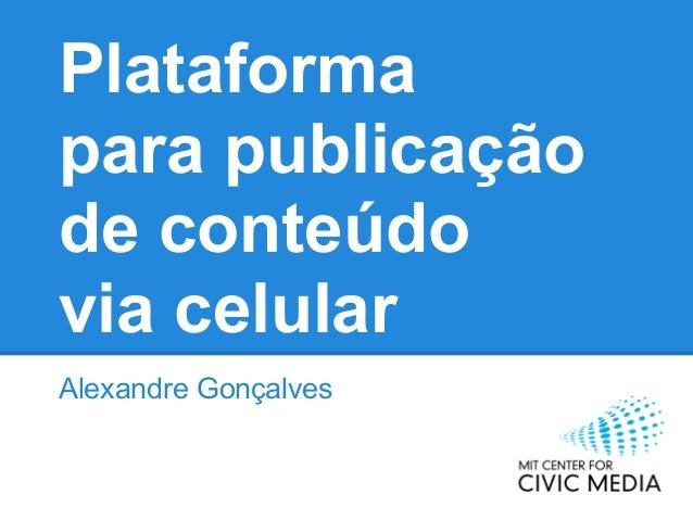 Plataformapara publicaçãode conteúdovia celularAlexandre Gonçalves