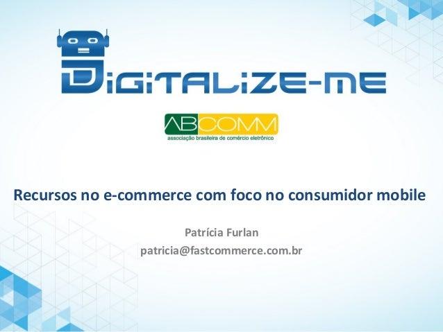Recursos no e-commerce com foco no consumidor mobile Patrícia Furlan patricia@fastcommerce.com.br