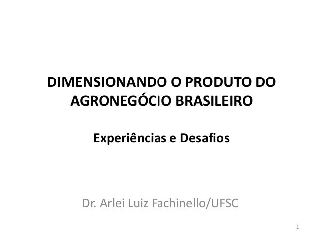 Dr. Arlei Luiz Fachinello/UFSC DIMENSIONANDO O PRODUTO DO AGRONEGÓCIO BRASILEIRO Experiências e Desafios 1