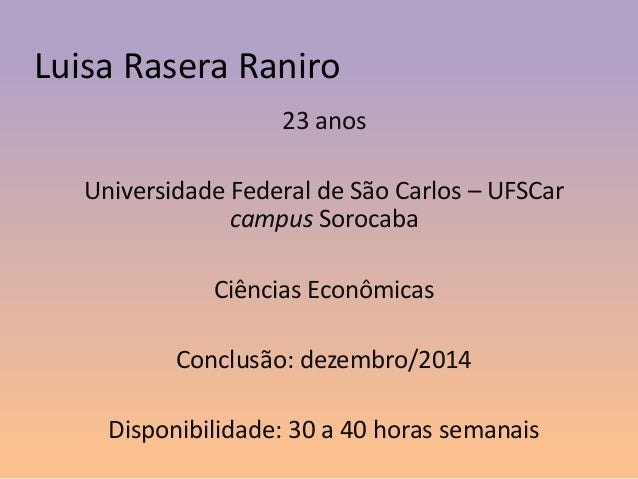 Luisa Rasera Raniro 23 anos Universidade Federal de São Carlos – UFSCar campus Sorocaba Ciências Econômicas Conclusão: dez...