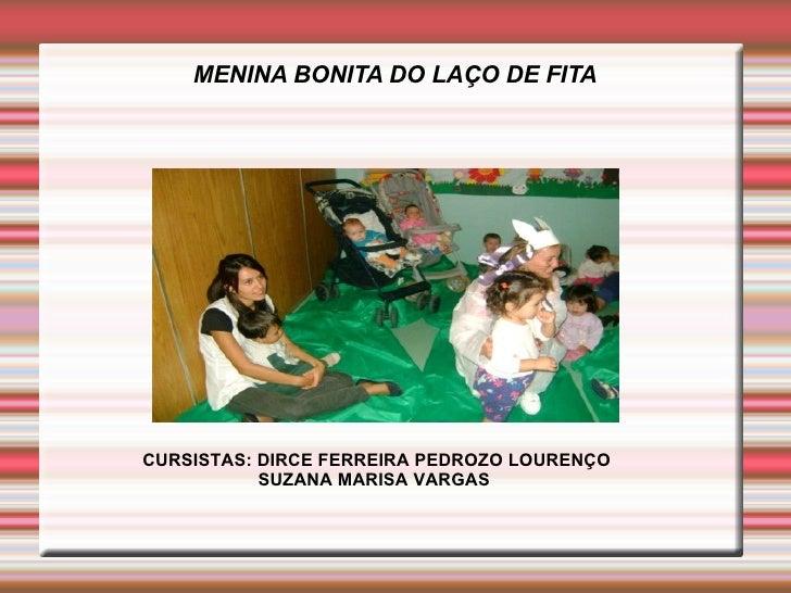 MENINA BONITA DO LAÇO DE FITACURSISTAS: DIRCE FERREIRA PEDROZO LOURENÇO           SUZANA MARISA VARGAS